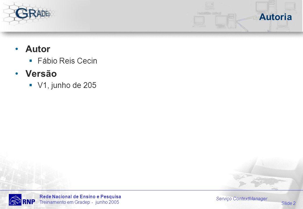 Slide 2 Rede Nacional de Ensino e Pesquisa Treinamento em Gradep - junho 2005 Serviço ContextManager Autoria Autor Fábio Reis Cecin Versão V1, junho de 205