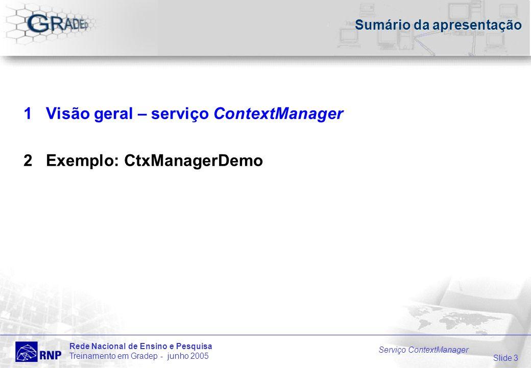 Slide 3 Rede Nacional de Ensino e Pesquisa Treinamento em Gradep - junho 2005 Serviço ContextManager Sumário da apresentação 1 Visão geral – serviço ContextManager 2 Exemplo: CtxManagerDemo