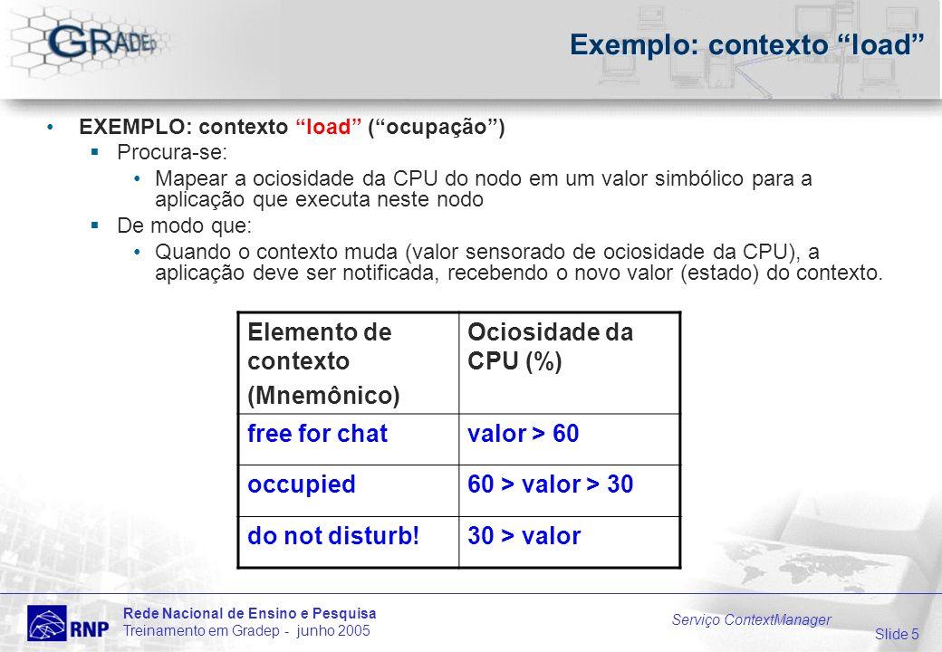 Slide 5 Rede Nacional de Ensino e Pesquisa Treinamento em Gradep - junho 2005 Serviço ContextManager Exemplo: contexto load EXEMPLO: contexto load (ocupação) Procura-se: Mapear a ociosidade da CPU do nodo em um valor simbólico para a aplicação que executa neste nodo De modo que: Quando o contexto muda (valor sensorado de ociosidade da CPU), a aplicação deve ser notificada, recebendo o novo valor (estado) do contexto.
