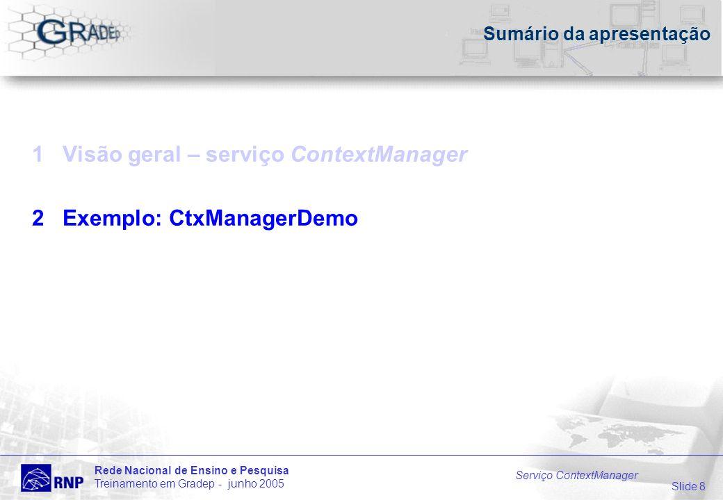 Slide 8 Rede Nacional de Ensino e Pesquisa Treinamento em Gradep - junho 2005 Serviço ContextManager Sumário da apresentação 1 Visão geral – serviço ContextManager 2 Exemplo: CtxManagerDemo