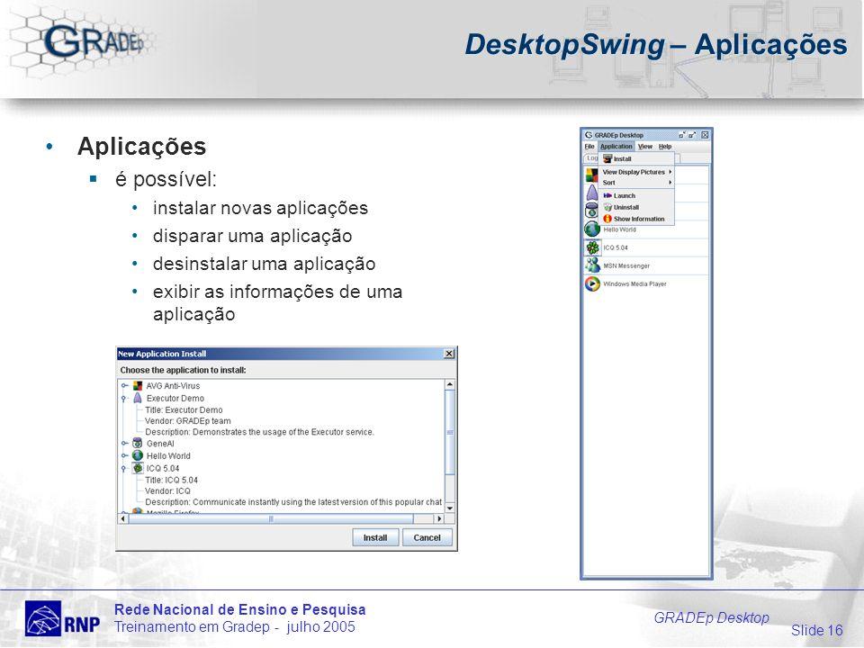 Slide 16 Rede Nacional de Ensino e Pesquisa Treinamento em Gradep - julho 2005 GRADEp Desktop DesktopSwing – Aplicações Aplicações é possível: instalar novas aplicações disparar uma aplicação desinstalar uma aplicação exibir as informações de uma aplicação