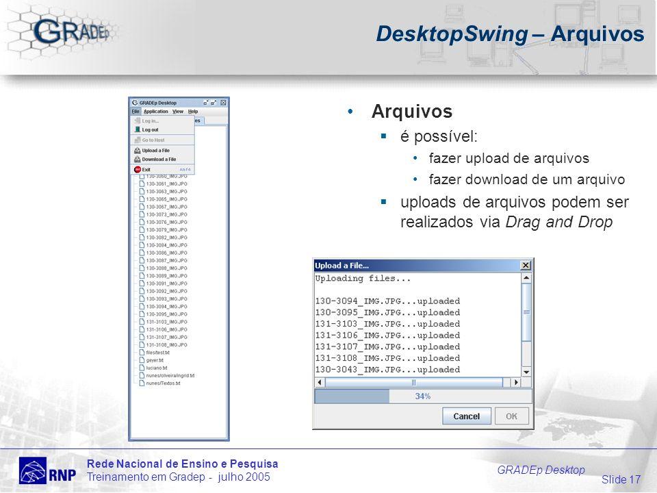 Slide 17 Rede Nacional de Ensino e Pesquisa Treinamento em Gradep - julho 2005 GRADEp Desktop DesktopSwing – Arquivos Arquivos é possível: fazer upload de arquivos fazer download de um arquivo uploads de arquivos podem ser realizados via Drag and Drop