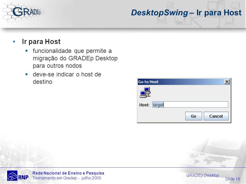 Slide 18 Rede Nacional de Ensino e Pesquisa Treinamento em Gradep - julho 2005 GRADEp Desktop DesktopSwing – Ir para Host Ir para Host funcionalidade que permite a migração do GRADEp Desktop para outros nodos deve-se indicar o host de destino