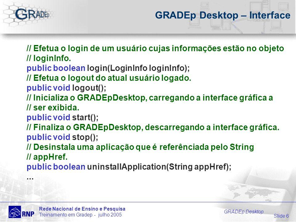 Slide 6 Rede Nacional de Ensino e Pesquisa Treinamento em Gradep - julho 2005 GRADEp Desktop GRADEp Desktop – Interface // Efetua o login de um usuário cujas informações estão no objeto // loginInfo.
