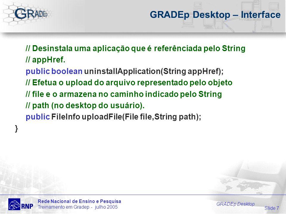 Slide 7 Rede Nacional de Ensino e Pesquisa Treinamento em Gradep - julho 2005 GRADEp Desktop GRADEp Desktop – Interface // Desinstala uma aplicação que é referênciada pelo String // appHref.