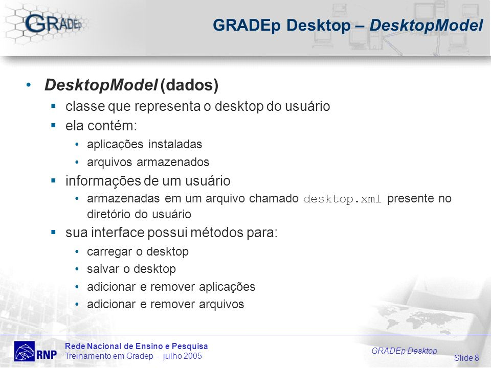 Slide 8 Rede Nacional de Ensino e Pesquisa Treinamento em Gradep - julho 2005 GRADEp Desktop GRADEp Desktop – DesktopModel DesktopModel (dados) classe que representa o desktop do usuário ela contém: aplicações instaladas arquivos armazenados informações de um usuário armazenadas em um arquivo chamado desktop.xml presente no diretório do usuário sua interface possui métodos para: carregar o desktop salvar o desktop adicionar e remover aplicações adicionar e remover arquivos