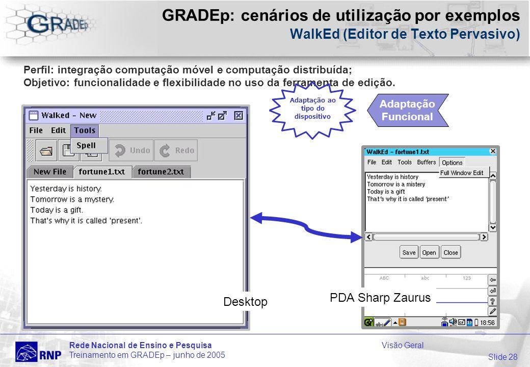 Slide 28 Rede Nacional de Ensino e PesquisaVisão Geral Treinamento em GRADEp – junho de 2005 GRADEp: cenários de utilização por exemplos WalkEd (Editor de Texto Pervasivo) Desktop Perfil: integração computação móvel e computação distribuída; Objetivo: funcionalidade e flexibilidade no uso da ferramenta de edição.