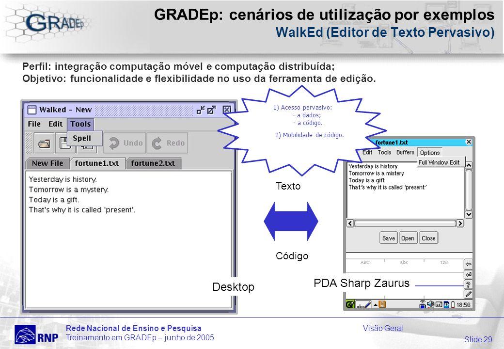 Slide 29 Rede Nacional de Ensino e PesquisaVisão Geral Treinamento em GRADEp – junho de 2005 GRADEp: cenários de utilização por exemplos WalkEd (Editor de Texto Pervasivo) Desktop Perfil: integração computação móvel e computação distribuída; Objetivo: funcionalidade e flexibilidade no uso da ferramenta de edição.