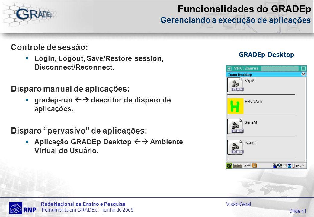 Slide 41 Rede Nacional de Ensino e PesquisaVisão Geral Treinamento em GRADEp – junho de 2005 Funcionalidades do GRADEp Gerenciando a execução de aplicações Controle de sessão: Login, Logout, Save/Restore session, Disconnect/Reconnect.