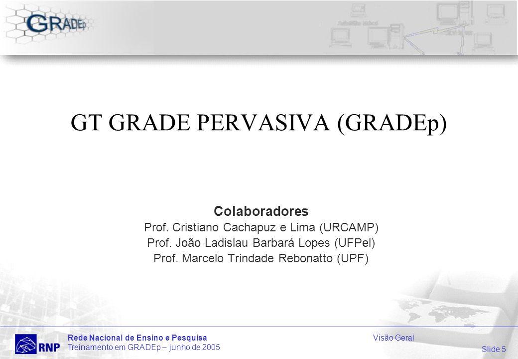 Slide 5 Rede Nacional de Ensino e PesquisaVisão Geral Treinamento em GRADEp – junho de 2005 GT GRADE PERVASIVA (GRADEp) Colaboradores Prof.