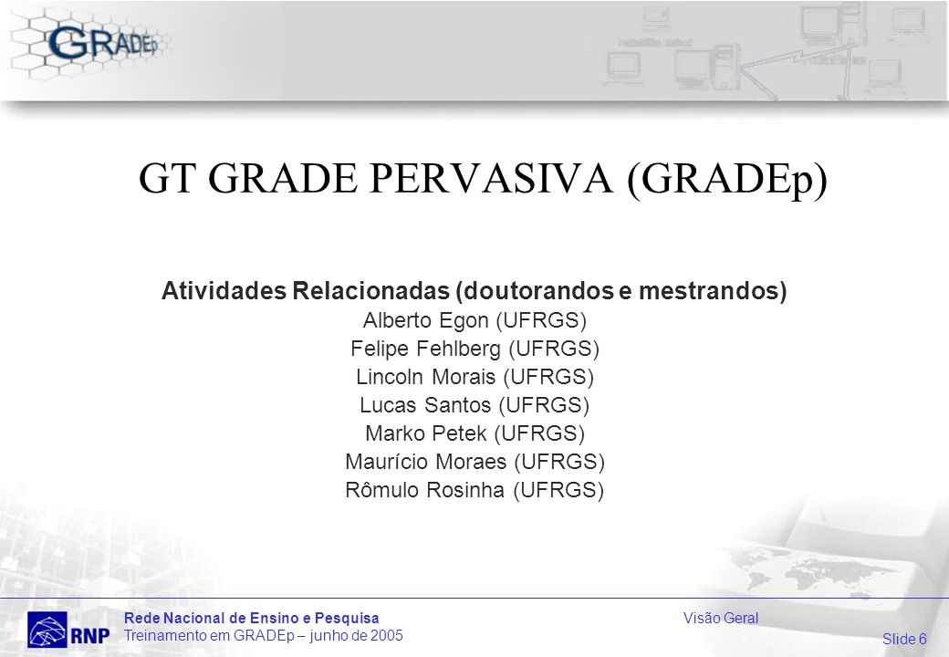 Slide 6 Rede Nacional de Ensino e PesquisaVisão Geral Treinamento em GRADEp – junho de 2005 GT GRADE PERVASIVA (GRADEp) Atividades Relacionadas (doutorandos e mestrandos) Alberto Egon (UFRGS) Felipe Fehlberg (UFRGS) Lincoln Morais (UFRGS) Lucas Santos (UFRGS) Marko Petek (UFRGS) Maurício Moraes (UFRGS) Rômulo Rosinha (UFRGS)