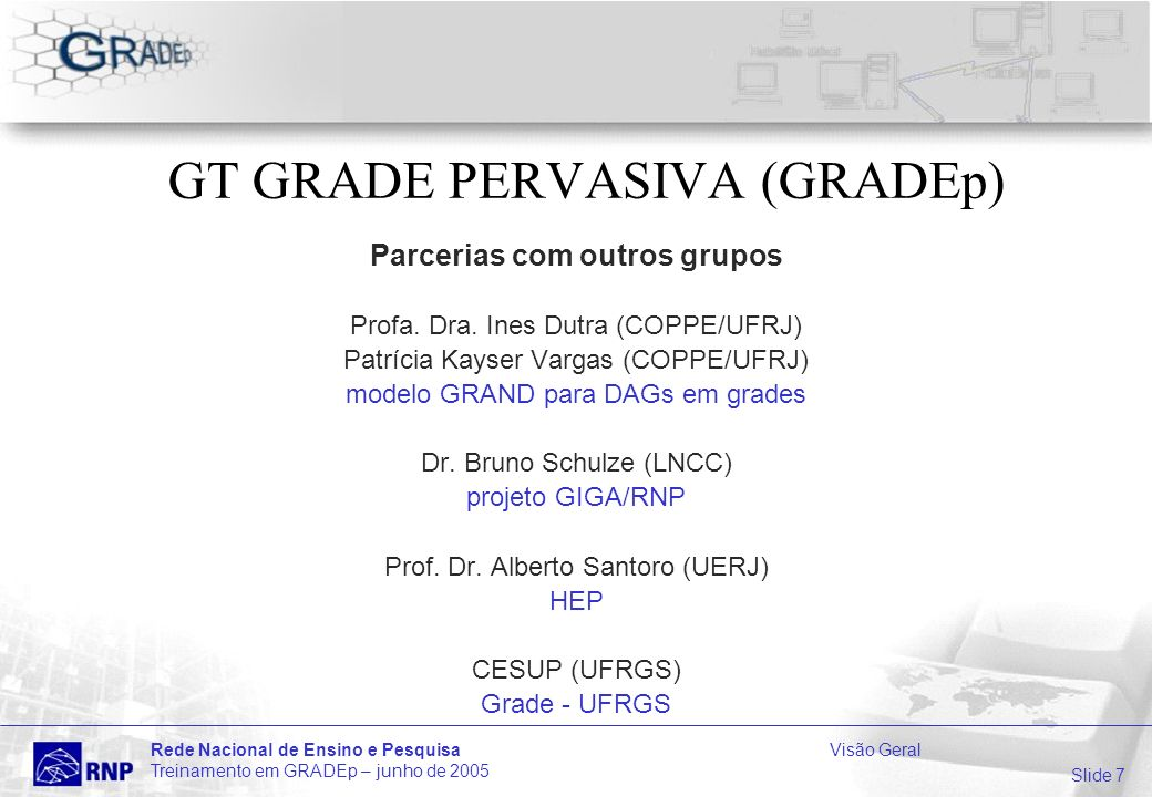 Slide 48 Rede Nacional de Ensino e PesquisaVisão Geral Treinamento em GRADEp – junho de 2005 Sumário da apresentação 1Visão GRADEp: Desafios de uma Grade Pervasiva 2GRADEp: cenários de utilização por exemplos 3Funcionalidades do GRADEp 4Aplicações Típicas 5O GRADEp na RNP