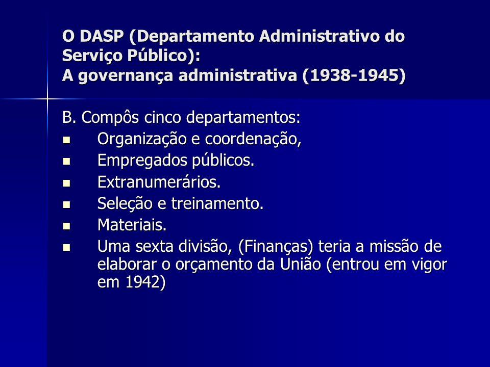 O DASP (Departamento Administrativo do Serviço Público): A governança administrativa (1938-1945) B. Compôs cinco departamentos: Organização e coordena