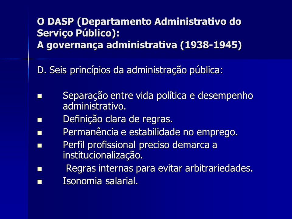 O DASP (Departamento Administrativo do Serviço Público): A governança administrativa (1938-1945) D. Seis princípios da administração pública: Separaçã