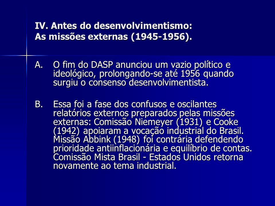 IV. Antes do desenvolvimentismo: As missões externas (1945-1956). A.O fim do DASP anunciou um vazio político e ideológico, prolongando-se até 1956 qua