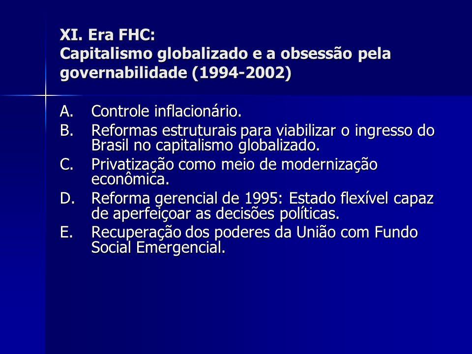 XI. Era FHC: Capitalismo globalizado e a obsessão pela governabilidade (1994-2002) A.Controle inflacionário. B.Reformas estruturais para viabilizar o