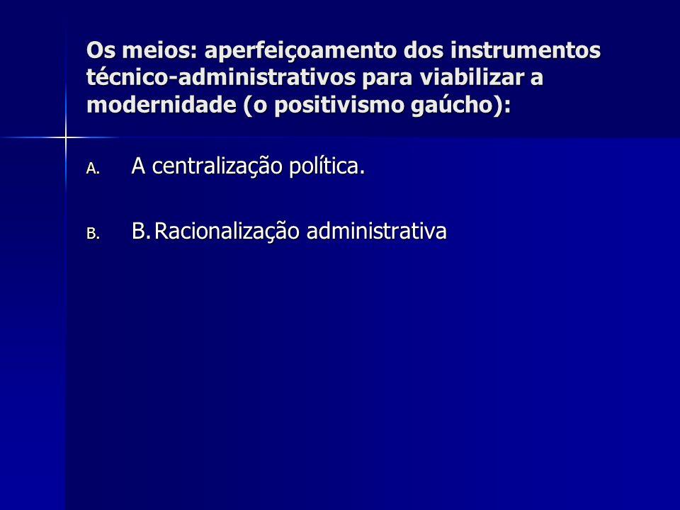 Os meios: aperfeiçoamento dos instrumentos técnico-administrativos para viabilizar a modernidade (o positivismo gaúcho): A. A centralização política.