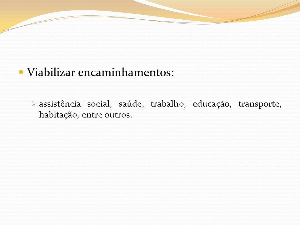 Viabilizar encaminhamentos: assistência social, saúde, trabalho, educação, transporte, habitação, entre outros.