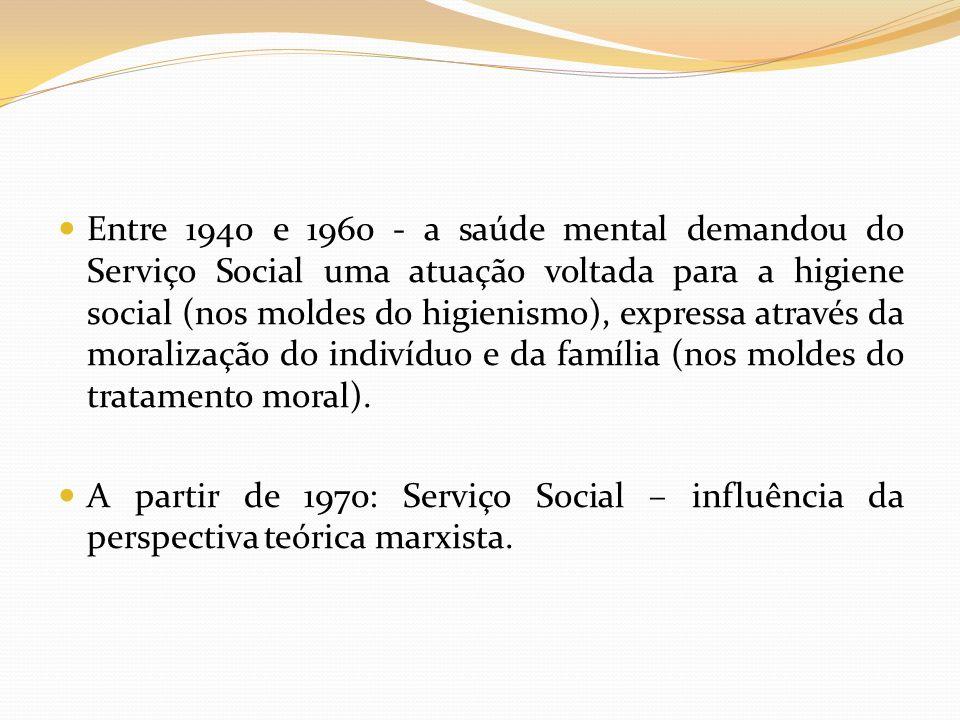 Entre 1940 e 1960 - a saúde mental demandou do Serviço Social uma atuação voltada para a higiene social (nos moldes do higienismo), expressa através d