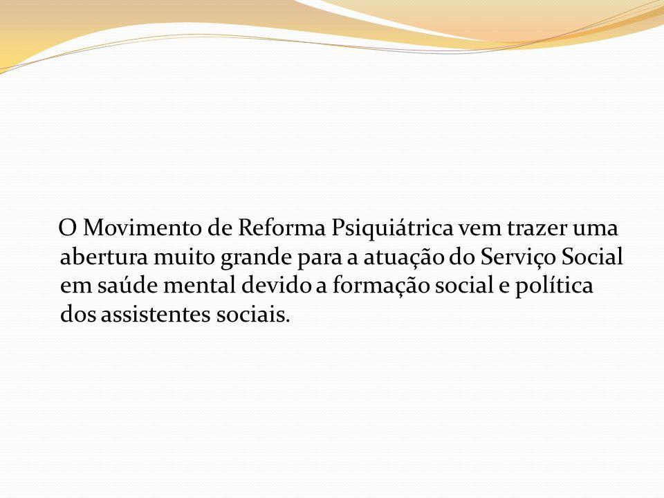 O Movimento de Reforma Psiquiátrica vem trazer uma abertura muito grande para a atuação do Serviço Social em saúde mental devido a formação social e p