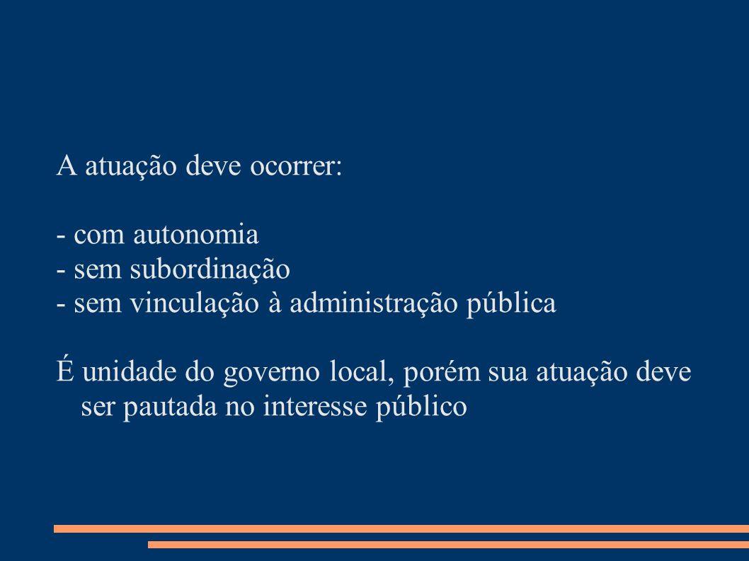 A atuação deve ocorrer: - com autonomia - sem subordinação - sem vinculação à administração pública É unidade do governo local, porém sua atuação deve