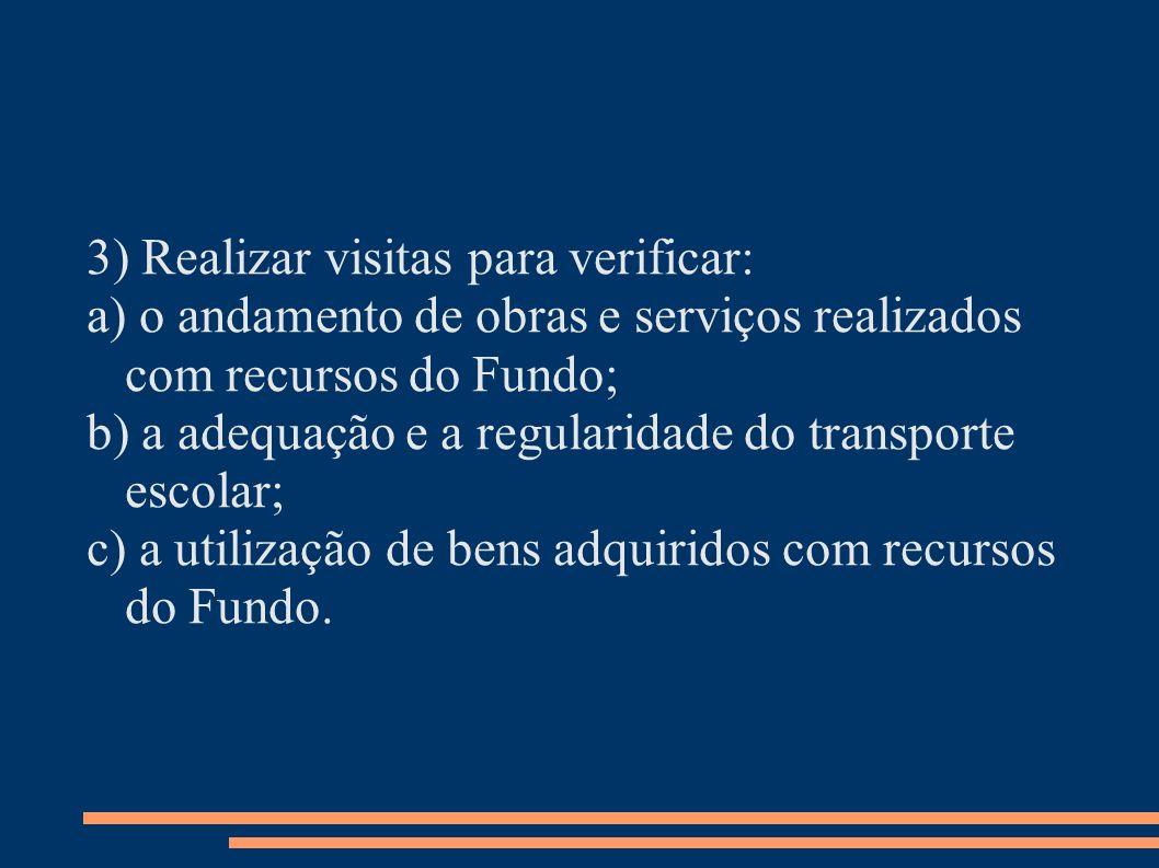 3) Realizar visitas para verificar: a) o andamento de obras e serviços realizados com recursos do Fundo; b) a adequação e a regularidade do transporte