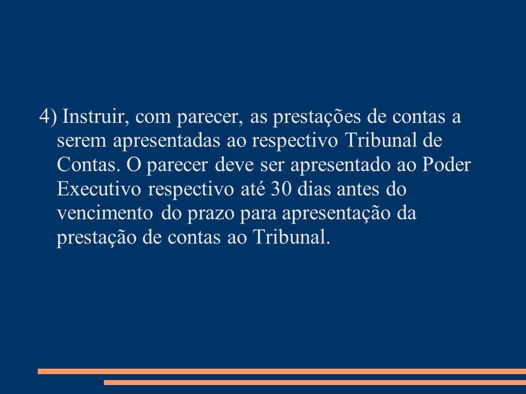 4) Instruir, com parecer, as prestações de contas a serem apresentadas ao respectivo Tribunal de Contas. O parecer deve ser apresentado ao Poder Execu