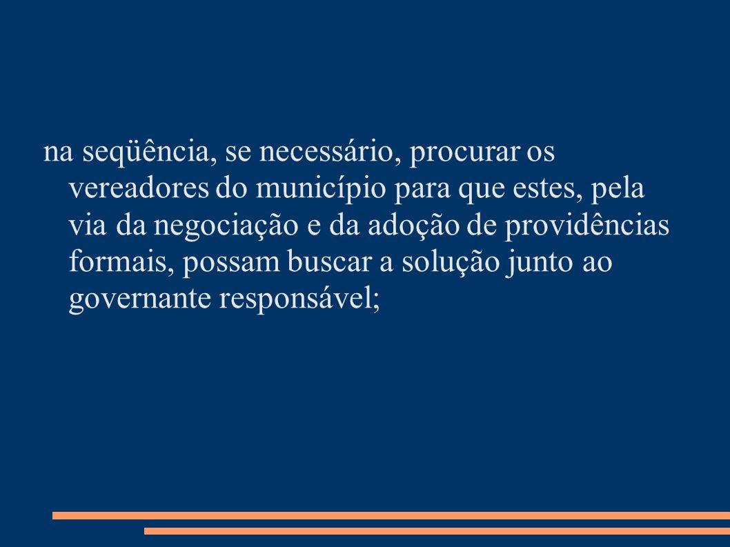 na seqüência, se necessário, procurar os vereadores do município para que estes, pela via da negociação e da adoção de providências formais, possam bu