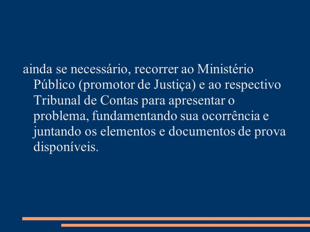 ainda se necessário, recorrer ao Ministério Público (promotor de Justiça) e ao respectivo Tribunal de Contas para apresentar o problema, fundamentando