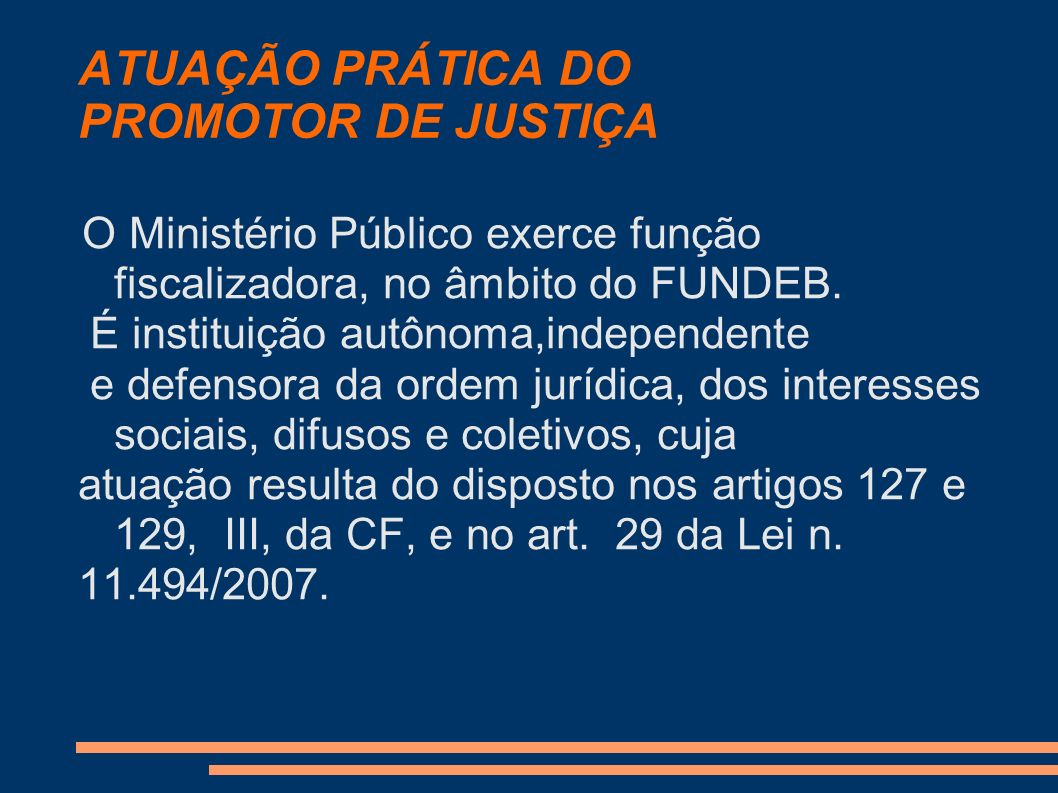ATUAÇÃO PRÁTICA DO PROMOTOR DE JUSTIÇA O Ministério Público exerce função fiscalizadora, no âmbito do FUNDEB. É instituição autônoma,independente e de