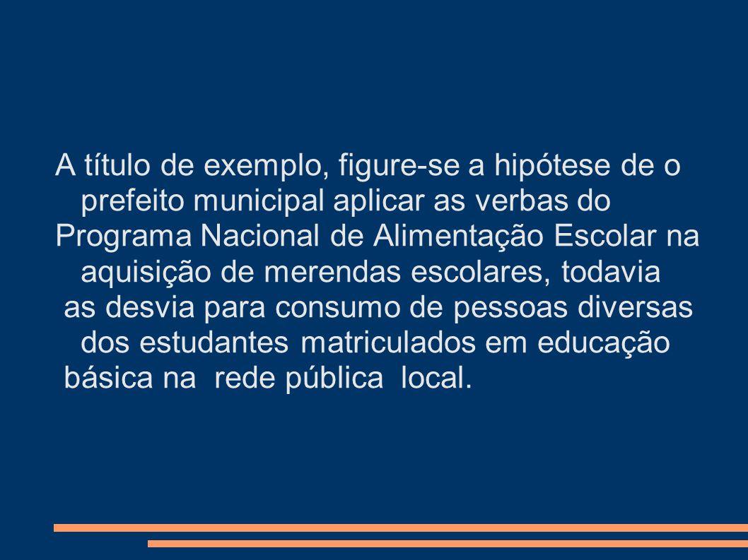 A título de exemplo, figure-se a hipótese de o prefeito municipal aplicar as verbas do Programa Nacional de Alimentação Escolar na aquisição de merend
