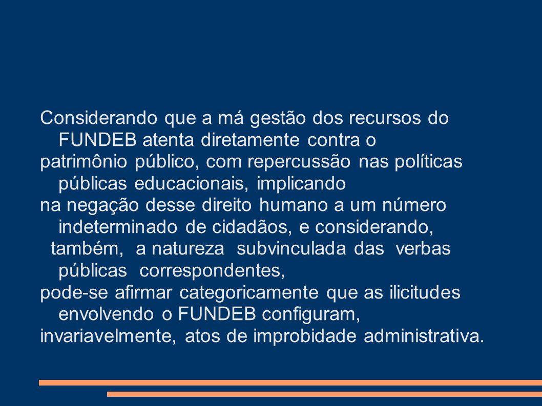 Considerando que a má gestão dos recursos do FUNDEB atenta diretamente contra o patrimônio público, com repercussão nas políticas públicas educacionai