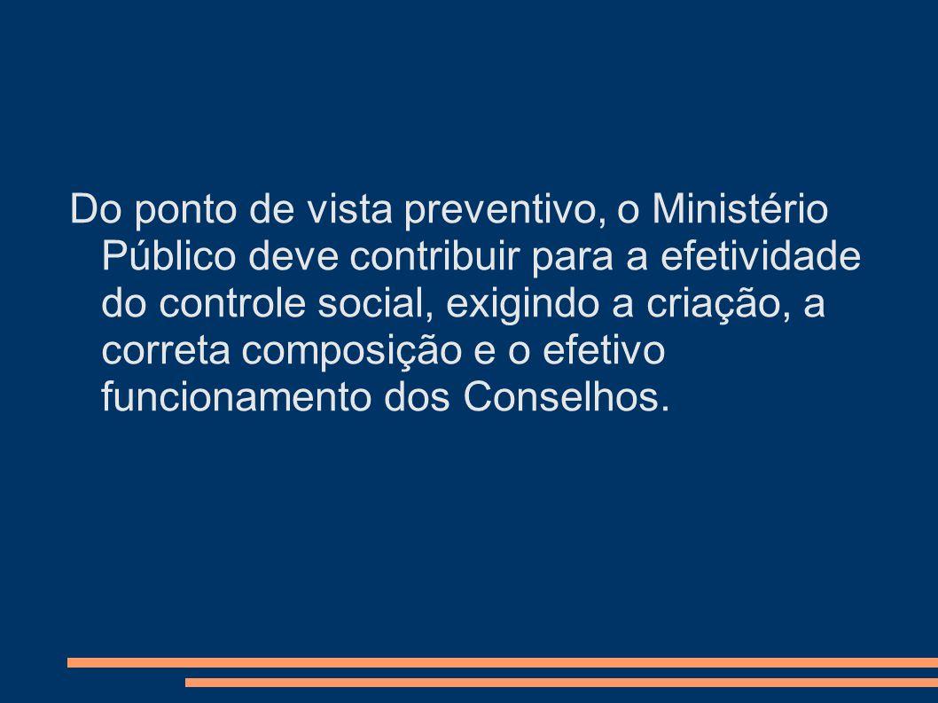 Do ponto de vista preventivo, o Ministério Público deve contribuir para a efetividade do controle social, exigindo a criação, a correta composição e o