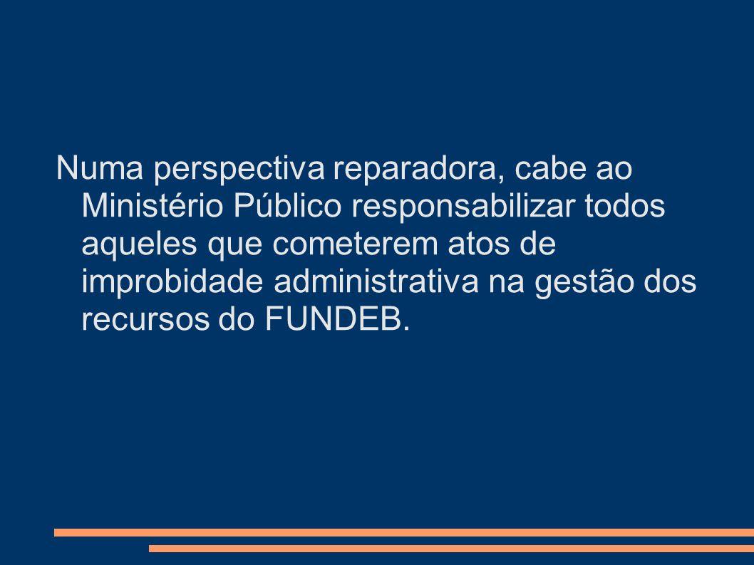 Numa perspectiva reparadora, cabe ao Ministério Público responsabilizar todos aqueles que cometerem atos de improbidade administrativa na gestão dos r