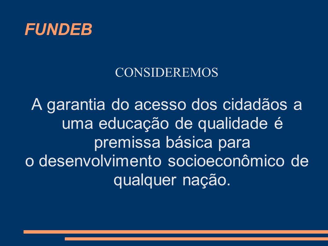 FUNDEB CONSIDEREMOS A garantia do acesso dos cidadãos a uma educação de qualidade é premissa básica para o desenvolvimento socioeconômico de qualquer
