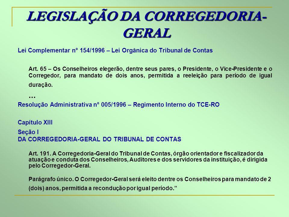 LEGISLAÇÃO DA CORREGEDORIA- GERAL Lei Complementar n° 154/1996 – Lei Orgânica do Tribunal de Contas Art. 65 – Os Conselheiros elegerão, dentre seus pa