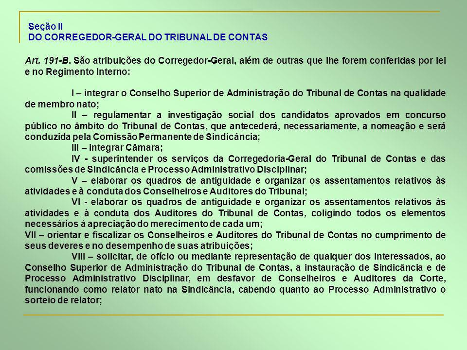 Seção II DO CORREGEDOR-GERAL DO TRIBUNAL DE CONTAS Art. 191-B. São atribuições do Corregedor-Geral, além de outras que lhe forem conferidas por lei e