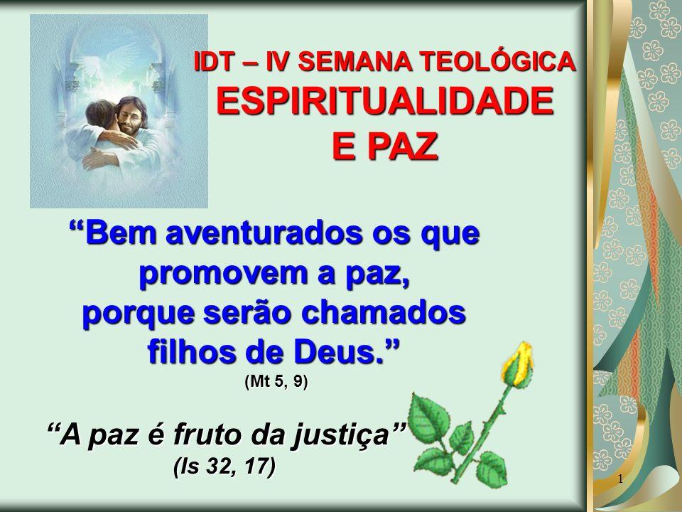 1 Bem aventurados os que promovem a paz, porque serão chamados filhos de Deus. (Mt 5, 9) A paz é fruto da justiça (Is 32, 17) IDT – IV SEMANA TEOLÓGIC