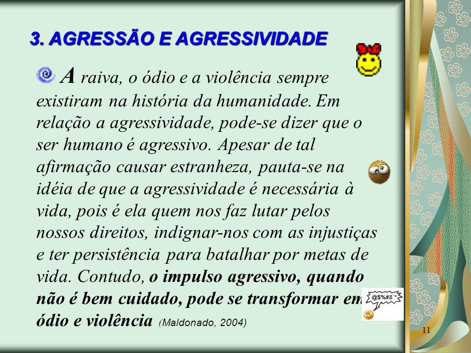 11 3. AGRESSÃO E AGRESSIVIDADE A raiva, o ódio e a violência sempre existiram na história da humanidade. Em relação a agressividade, pode-se dizer que