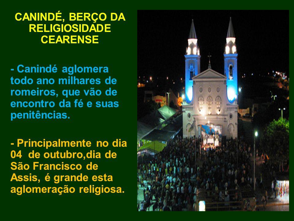 CANINDÉ, BERÇO DA RELIGIOSIDADE CEARENSE - Canindé aglomera todo ano milhares de romeiros, que vão de encontro da fé e suas penitências. - Principalme