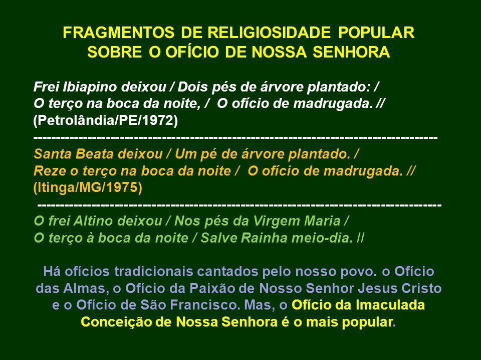 FRAGMENTOS DE RELIGIOSIDADE POPULAR SOBRE O OFÍCIO DE NOSSA SENHORA Frei Ibiapino deixou / Dois pés de árvore plantado: / O terço na boca da noite, /