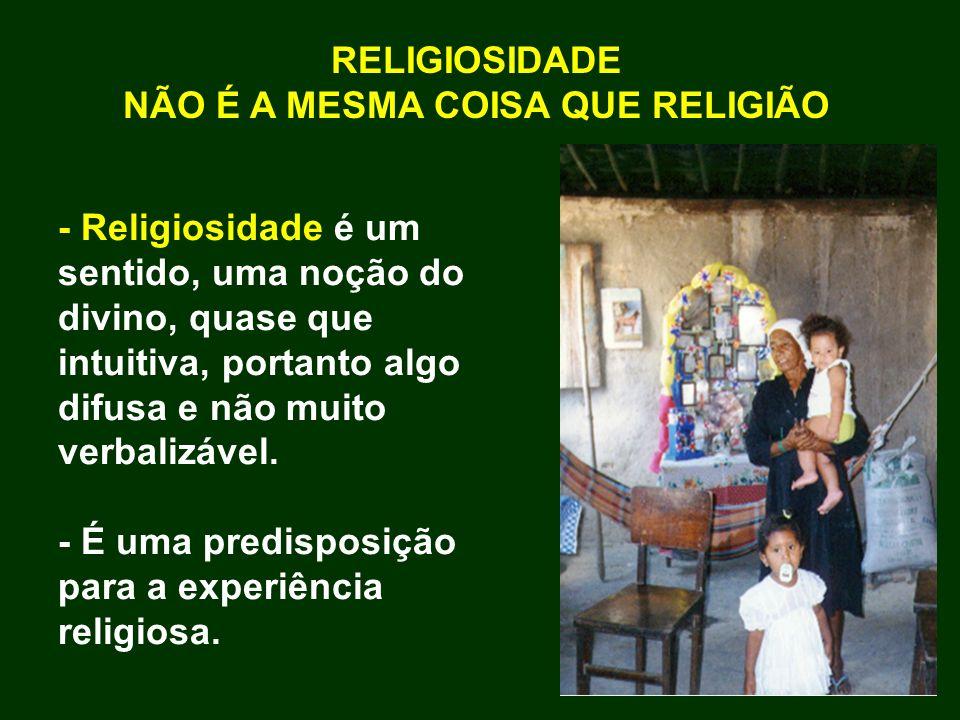 - Religiosidade é um sentido, uma noção do divino, quase que intuitiva, portanto algo difusa e não muito verbalizável. - É uma predisposição para a ex