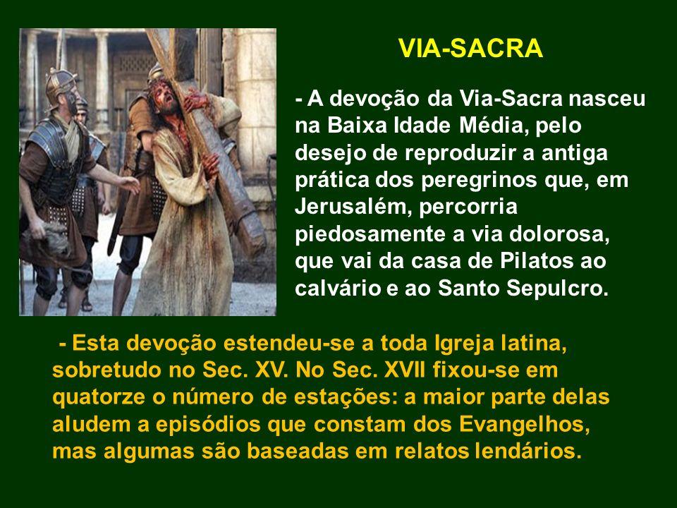 VIA-SACRA - A devoção da Via-Sacra nasceu na Baixa Idade Média, pelo desejo de reproduzir a antiga prática dos peregrinos que, em Jerusalém, percorria