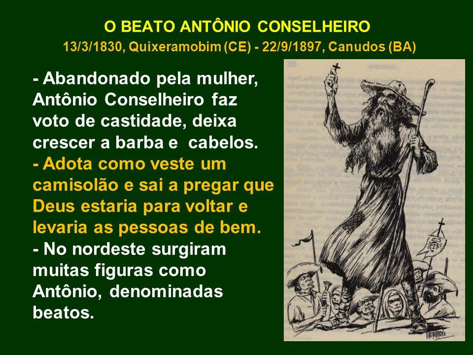O BEATO ANTÔNIO CONSELHEIRO 13/3/1830, Quixeramobim (CE) - 22/9/1897, Canudos (BA) - Abandonado pela mulher, Antônio Conselheiro faz voto de castidade