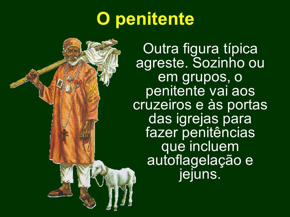 O penitente Outra figura típica agreste. Sozinho ou em grupos, o penitente vai aos cruzeiros e às portas das igrejas para fazer penitências que inclue