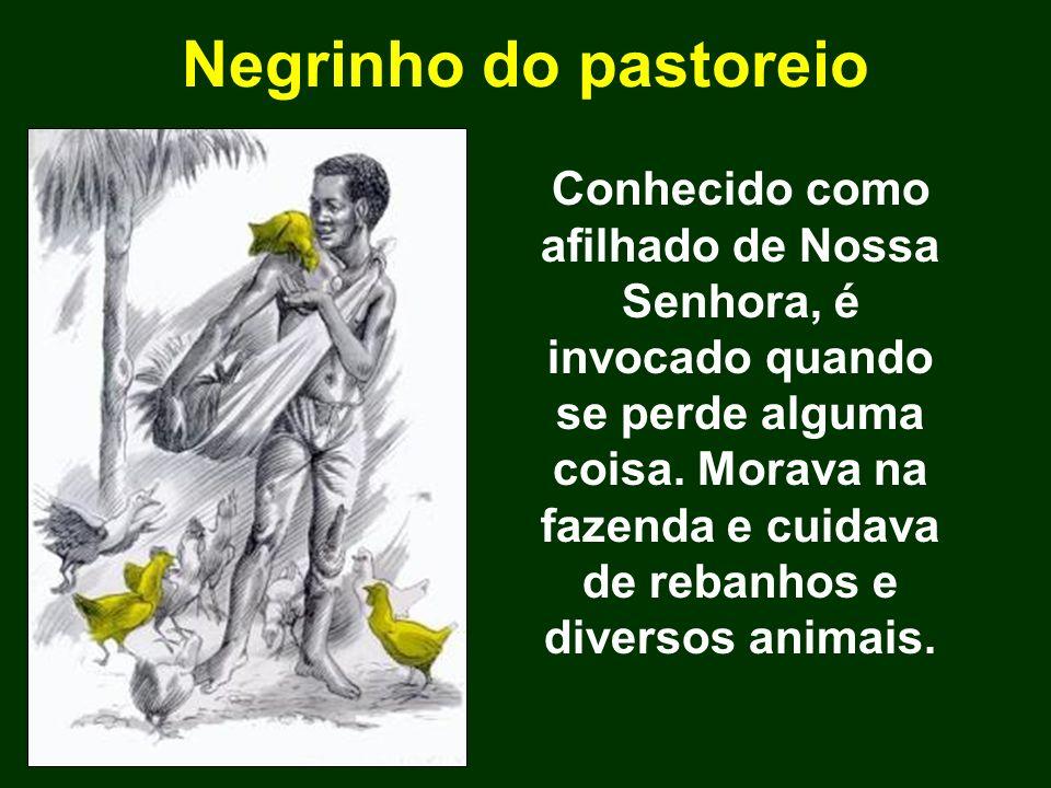 Negrinho do pastoreio Conhecido como afilhado de Nossa Senhora, é invocado quando se perde alguma coisa. Morava na fazenda e cuidava de rebanhos e div