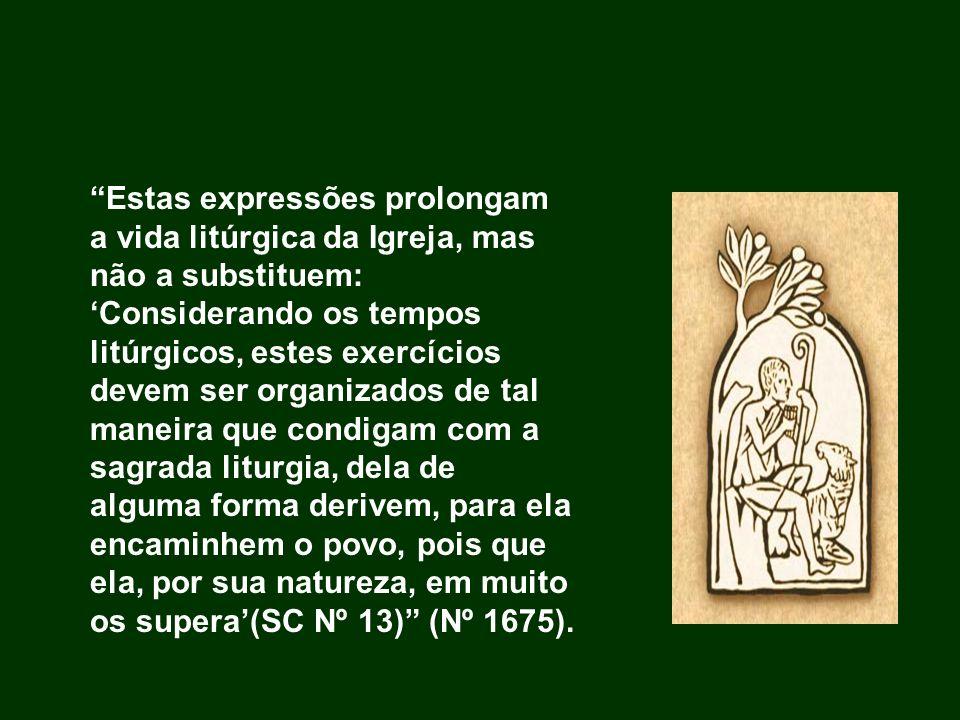 Estas expressões prolongam a vida litúrgica da Igreja, mas não a substituem: Considerando os tempos litúrgicos, estes exercícios devem ser organizados