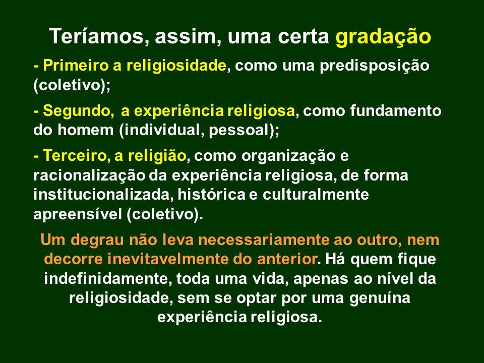 Teríamos, assim, uma certa gradação - Primeiro a religiosidade, como uma predisposição (coletivo); - Segundo, a experiência religiosa, como fundamento