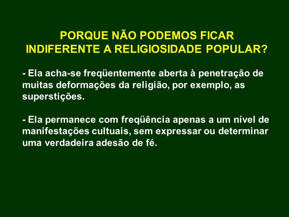 PORQUE NÃO PODEMOS FICAR INDIFERENTE A RELIGIOSIDADE POPULAR? - Ela acha-se freqüentemente aberta à penetração de muitas deformações da religião, por