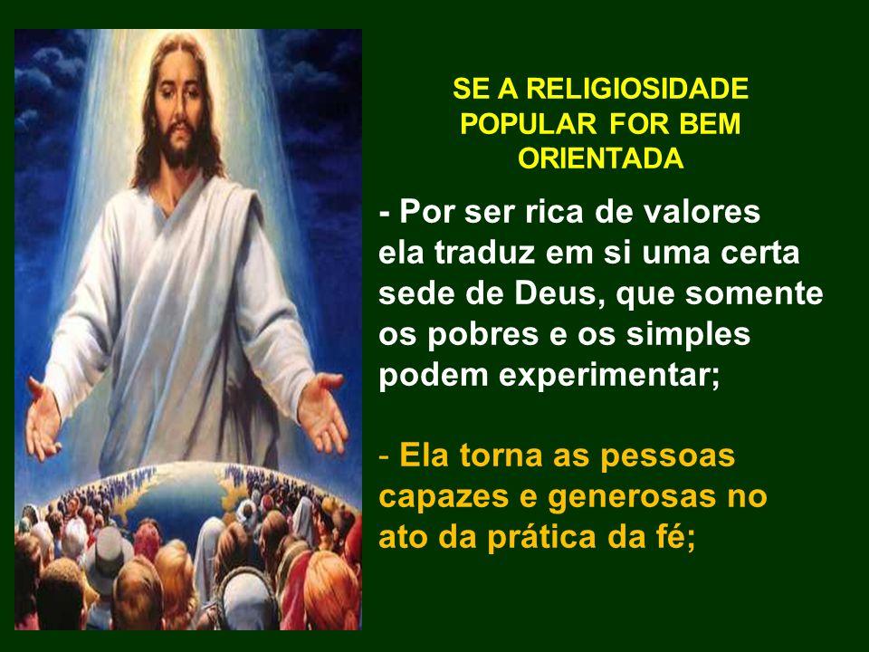 SE A RELIGIOSIDADE POPULAR FOR BEM ORIENTADA - Por ser rica de valores ela traduz em si uma certa sede de Deus, que somente os pobres e os simples pod